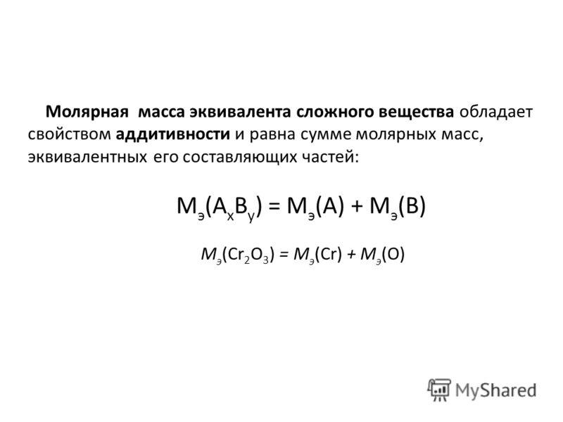 Молярная масса эквивалента сложного вещества обладает свойством аддитивности и равна сумме молярных масс, эквивалентных его составляющих частей: M э (A x B y ) = M э (A) + M э (B) M э (Cr 2 O 3 ) = M э (Cr) + M э (O)