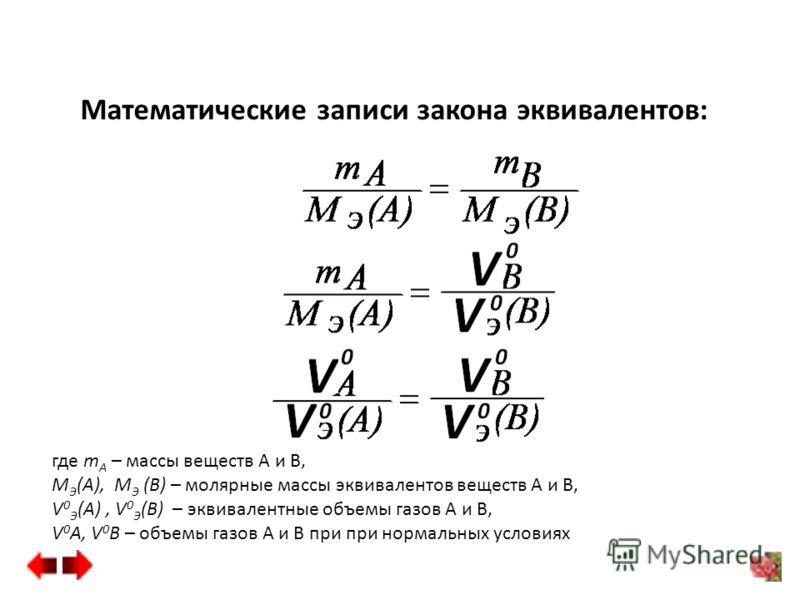 Математические записи закона эквивалентов: где m А – массы веществ А и В, М Э (А), М Э (В) – молярные массы эквивалентов веществ А и В, V 0 Э (А), V 0 Э (B) – эквивалентные объемы газов А и В, V 0 А, V 0 B – объемы газов А и B при при нормальных усло
