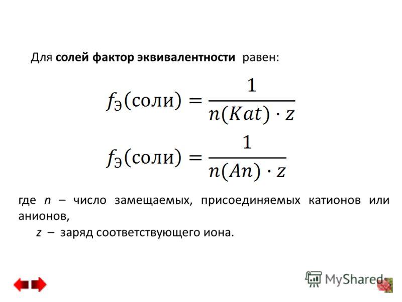 Для солей фактор эквивалентности равен: где n – число замещаемых, присоединяемых катионов или анионов, z – заряд соответствующего иона.