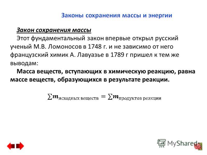 Закон сохранения массы Этот фундаментальный закон впервые открыл русский ученый М.В. Ломоносов в 1748 г. и не зависимо от него французский химик А. Лавуазье в 1789 г пришел к тем же выводам: Масса веществ, вступающих в химическую реакцию, равна массе