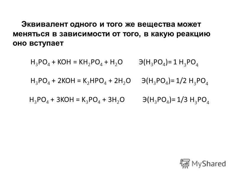 Эквивалент одного и того же вещества может меняться в зависимости от того, в какую реакцию оно вступает H 3 PO 4 + KOH = KH 2 PO 4 + H 2 O Э(H 3 PO 4 )= 1 H 3 PO 4 H 3 PO 4 + 2KOH = K 2 HPO 4 + 2H 2 O Э(H 3 PO 4 )= 1/2 H 3 PO 4 H 3 PO 4 + 3KOH = K 3