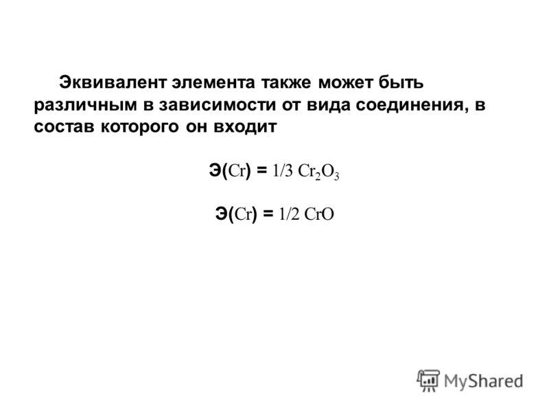 Эквивалент элемента также может быть различным в зависимости от вида соединения, в состав которого он входит Э( Cr ) = 1/3 Cr 2 O 3 Э( Cr ) = 1/2 CrO