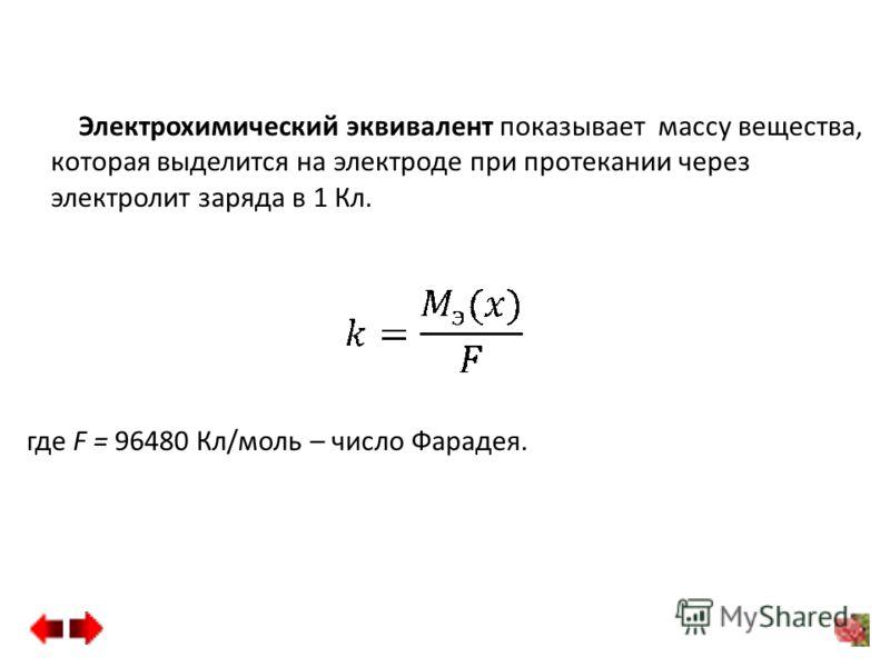 Электрохимический эквивалент показывает массу вещества, которая выделится на электроде при протекании через электролит заряда в 1 Кл. где F = 96480 Кл/моль – число Фарадея.