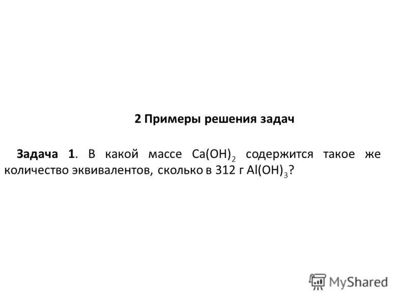 2 Примеры решения задач Задача 1. В какой массе Ca(OH) 2 содержится такое же количество эквивалентов, сколько в 312 г Al(OH) 3 ?