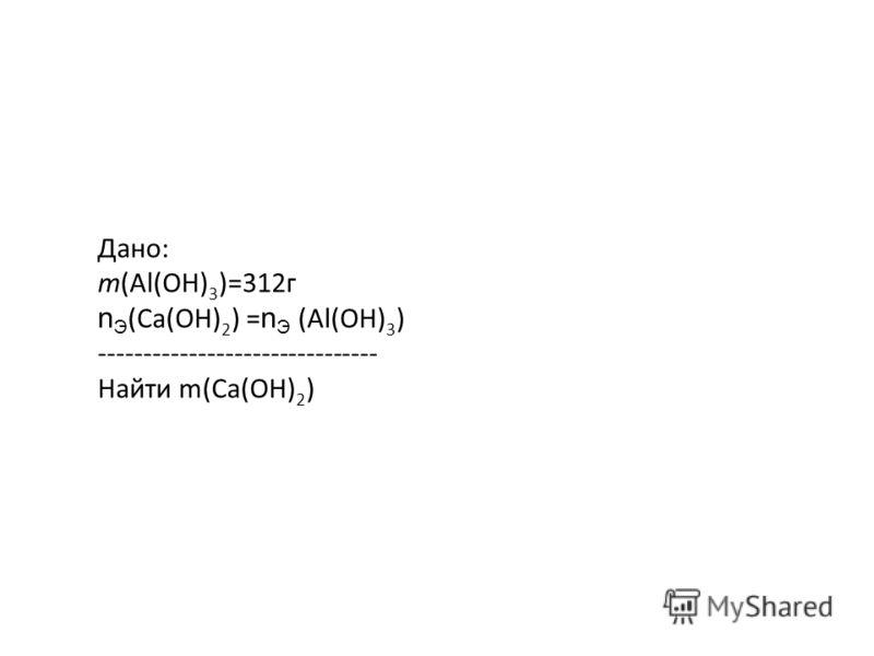 Дано: m(Al(OH) 3 )=312г n Э (Са(OH) 2 ) = n Э (Al(OH) 3 ) ------------------------------- Найти m(Са(OH) 2 )
