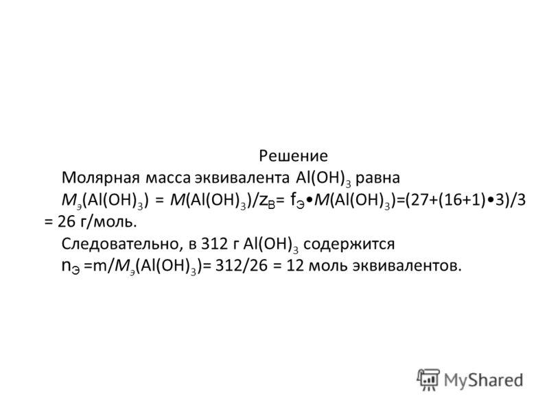 Решение Молярная масса эквивалента Al(OH) 3 равна М э (Al(OH) 3 ) = М(Al(OH) 3 )/ z B = f ЭМ(Al(OH) 3 )=(27+(16+1)3)/3 = 26 г/моль. Следовательно, в 312 г Al(OH) 3 содержится n Э =m/М э (Al(OH) 3 )= 312/26 = 12 моль эквивалентов.