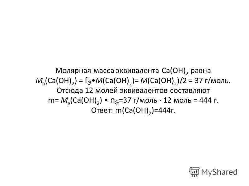 Молярная масса эквивалента Ca(OH) 2 равна М э (Са(OH) 2 ) = f ЭМ(Са(OH) 2 )= М(Са(OH) 2 )/2 = 37 г/моль. Отсюда 12 молей эквивалентов составляют m= М э (Са(OH) 2 ) n Э =37 г/моль · 12 моль = 444 г. Ответ: m(Са(OH) 2 )=444г.
