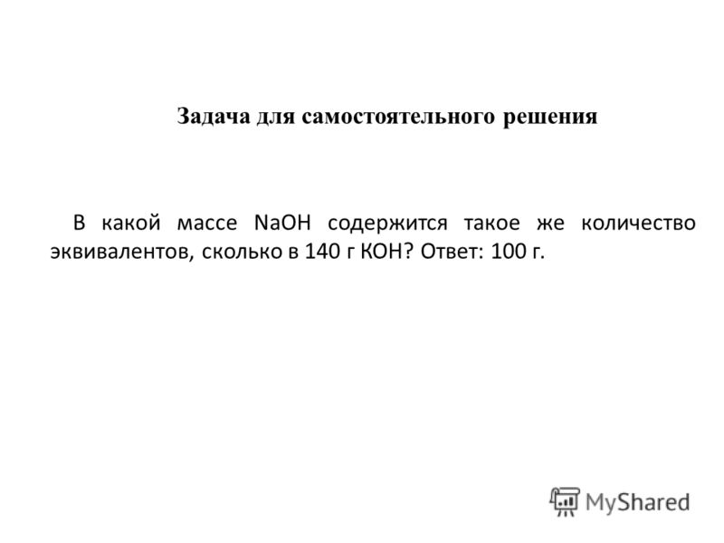 Задача для самостоятельного решения В какой массе NaOH содержится такое же количество эквивалентов, сколько в 140 г КОН? Ответ: 100 г.