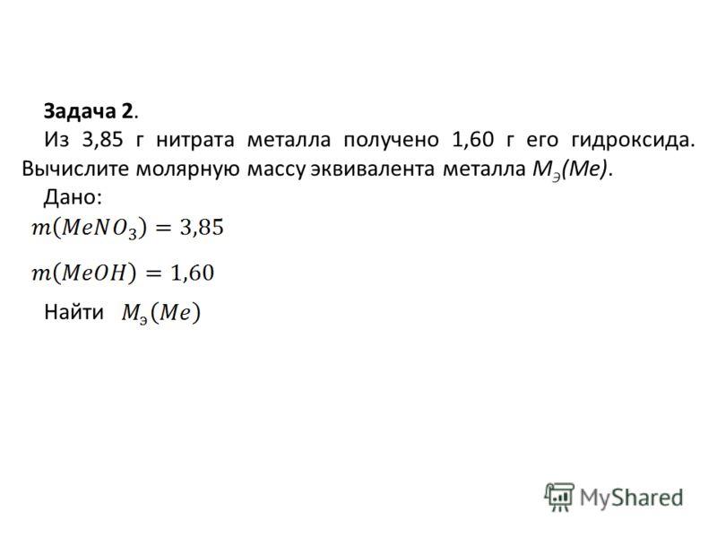 Задача 2. Из 3,85 г нитрата металла получено 1,60 г его гидроксида. Вычислите молярную массу эквивалента металла М Э (Ме). Дано: Найти