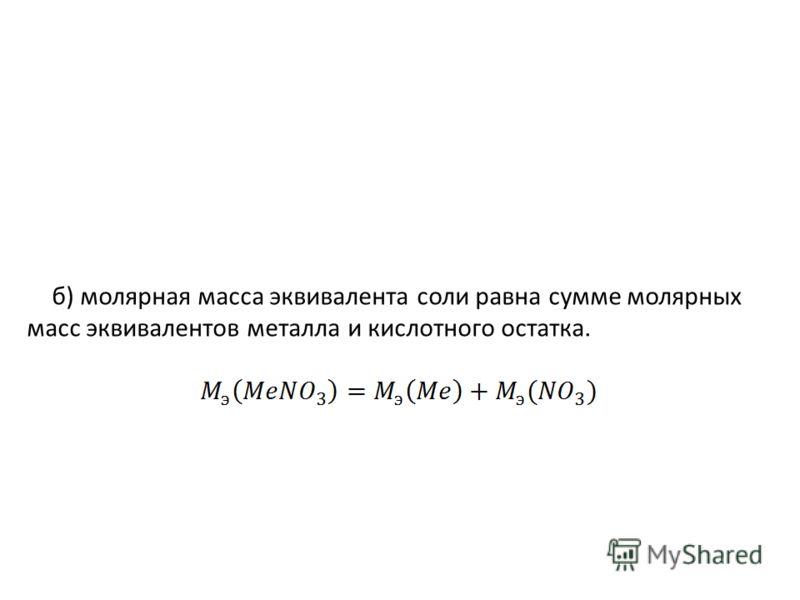 б) молярная масса эквивалента соли равна сумме молярных масс эквивалентов металла и кислотного остатка.