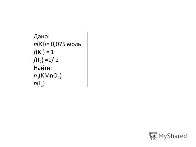 Дано: n(KI)= 0,075 моль f(KI) = 1 f(I 2 ) =1/ 2 Найти: n э (KMnO 4 ) n(I 2 )