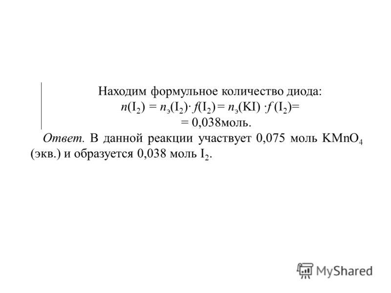 Находим формульное количество диода: п(I 2 ) = п э (I 2 )· f(I 2 ) = п э (KI) ·f (I 2 )= = 0,038моль. Ответ. В данной реакции участвует 0,075 моль KMnO 4 (экв.) и образуется 0,038 моль I 2.