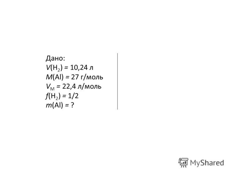 Дано: V(H 2 ) = 10,24 л М(Al) = 27 г/моль V М = 22,4 л/моль f(H 2 ) = 1/2 т(Al) = ?