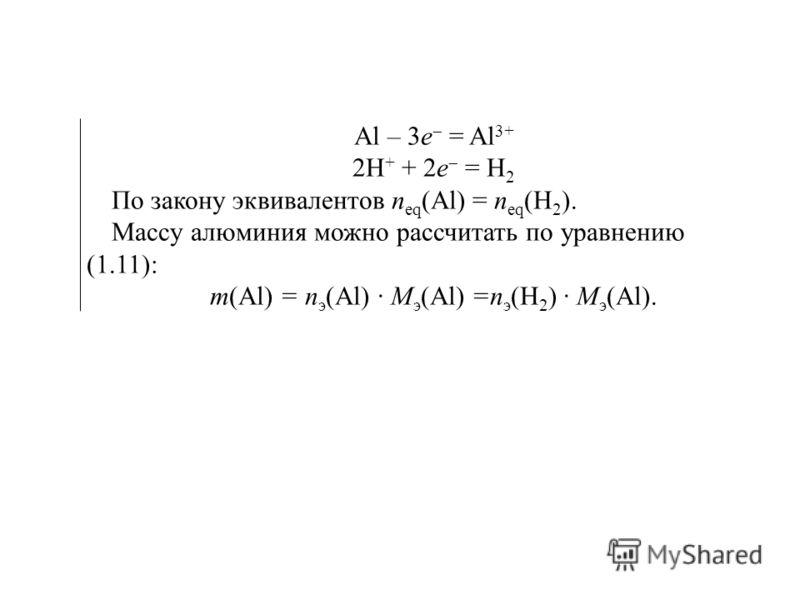 Al – 3e = Al 3+ 2H + + 2e = H 2 По закону эквивалентов п eq (Al) = п eq (H 2 ). Массу алюминия можно рассчитать по уравнению (1.11): т(Al) = п э (Al) · М э (Al) =п э (H 2 ) · М э (Аl).