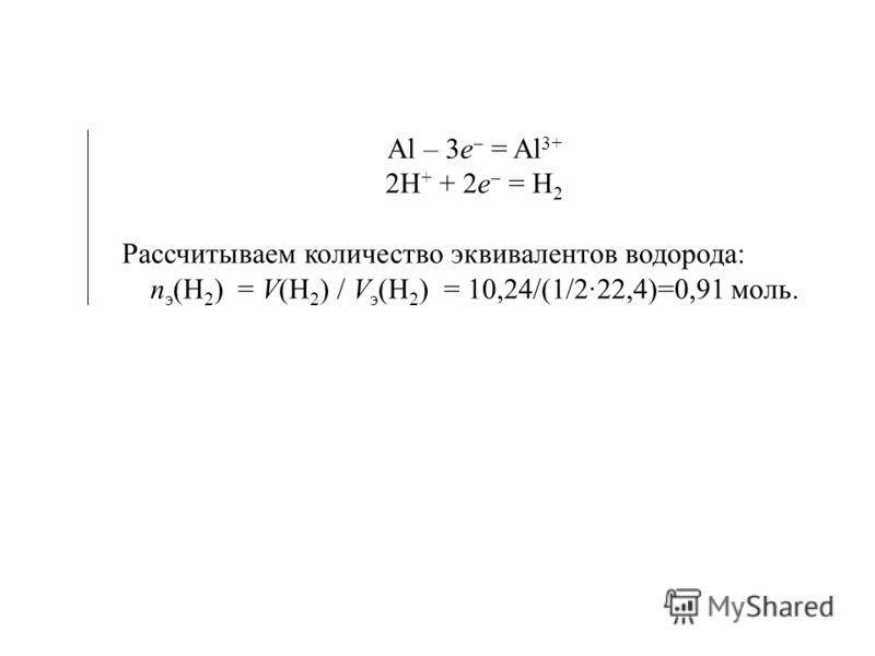 Al – 3e = Al 3+ 2H + + 2e = H 2 Рассчитываем количество эквивалентов водорода: п э (H 2 ) = V(H 2 ) / V э (H 2 ) = 10,24/(1/2· )=0,91 моль.