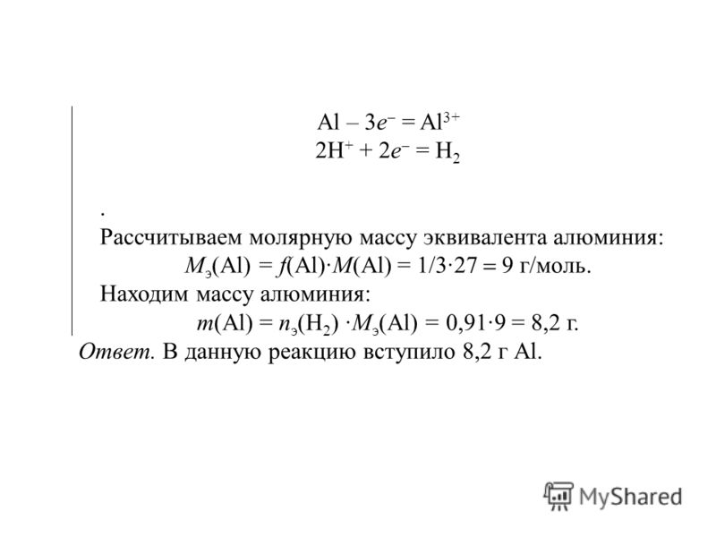 Al – 3e = Al 3+ 2H + + 2e = H 2. Рассчитываем молярную массу эквивалента алюминия: М э (Al) = f(Al)·M(Al) = 1/3· г/моль. Находим массу алюминия: т(Al) = п э (H 2 ) ·М э (Al) = 0,91·9 = 8,2 г. Ответ. В данную реакцию вступило 8,2 г Аl.