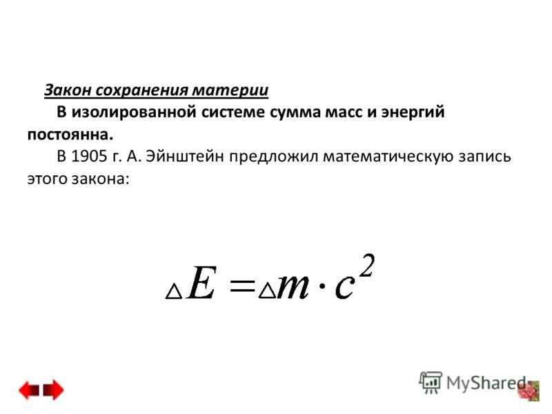 Закон сохранения материи В изолированной системе сумма масс и энергий постоянна. В 1905 г. А. Эйнштейн предложил математическую запись этого закона: