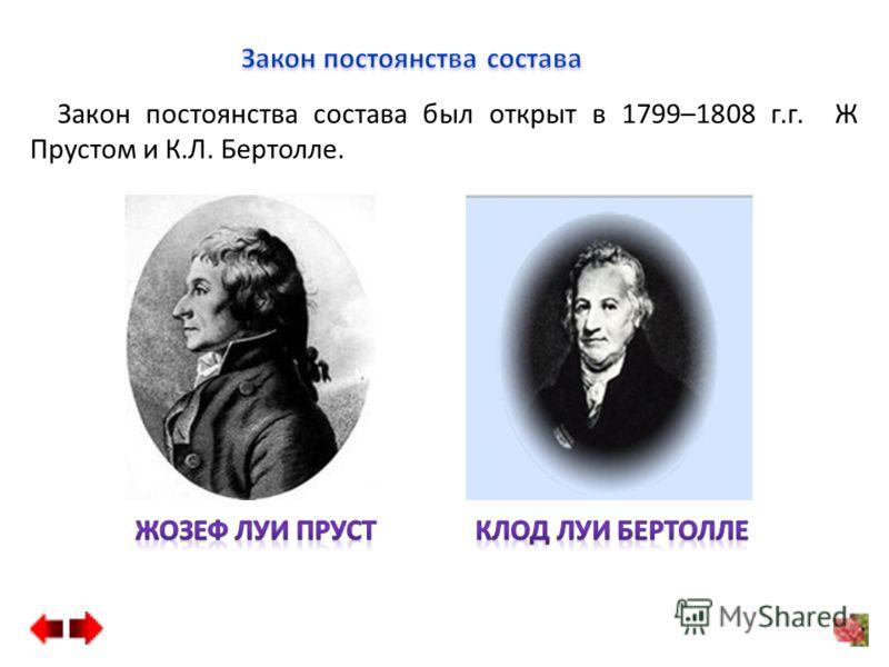 Закон постоянства состава был открыт в 1799–1808 г.г. Ж Прустом и К.Л. Бертолле.