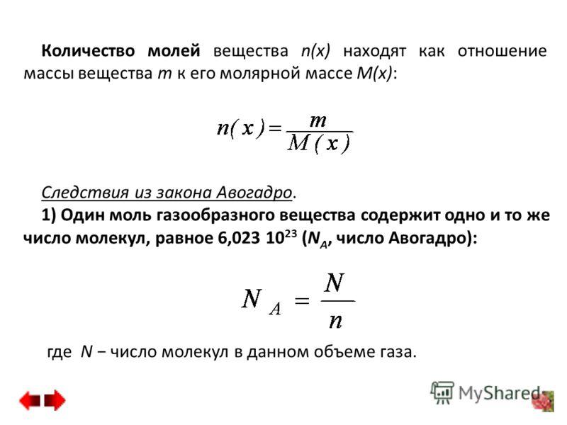 Количество молей вещества n(x) находят как отношение массы вещества m к его молярной массе M(x): Следствия из закона Авогадро. 1) Один моль газообразного вещества содержит одно и то же число молекул, равное 6,023 10 23 (N А, число Авогадро): где N чи