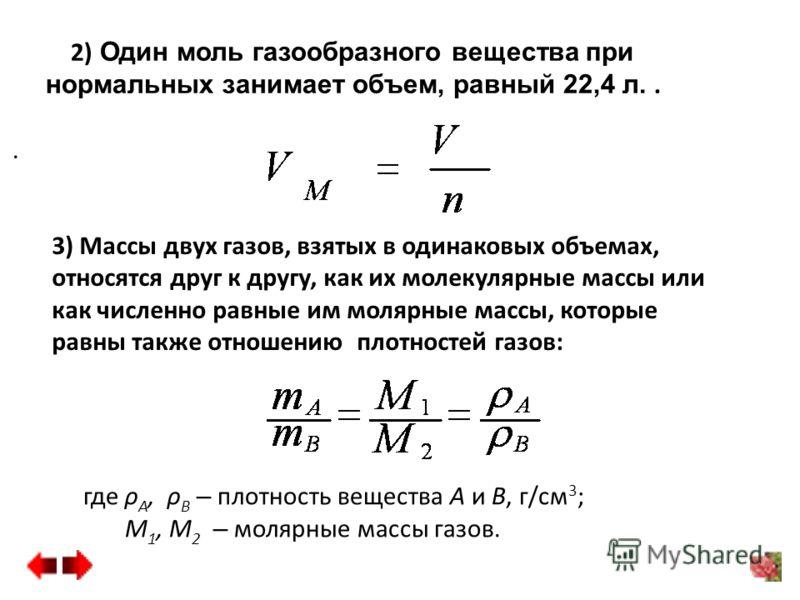 2) Один моль газообразного вещества при нормальных занимает объем, равный 22,4 л... где ρ А, ρ В – плотность вещества А и В, г/см 3 ; М 1, М 2 – молярные массы газов. 3) Массы двух газов, взятых в одинаковых объемах, относятся друг к другу, как их мо