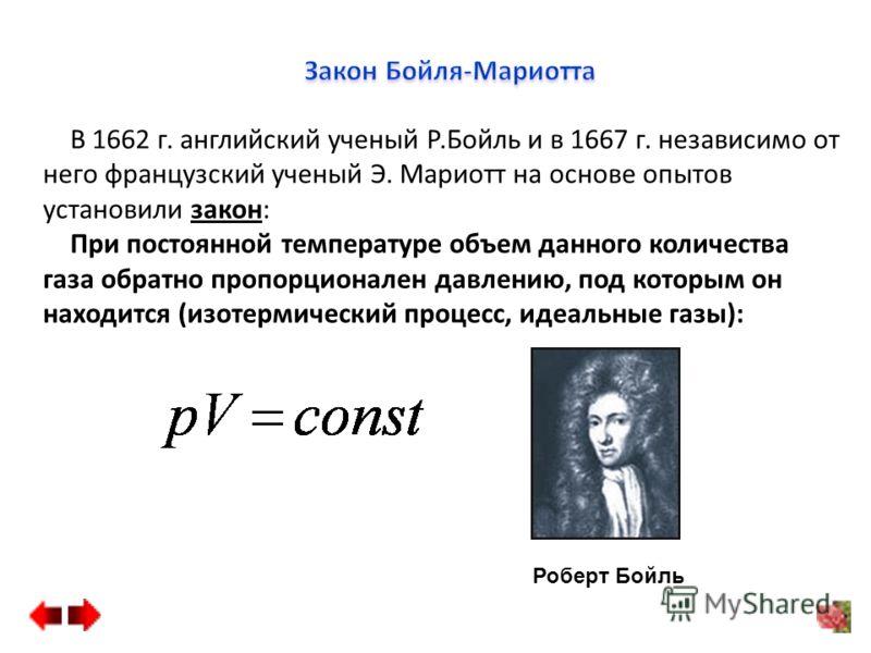 В 1662 г. английский ученый Р.Бойль и в 1667 г. независимо от него французский ученый Э. Мариотт на основе опытов установили закон: При постоянной температуре объем данного количества газа обратно пропорционален давлению, под которым он находится (из