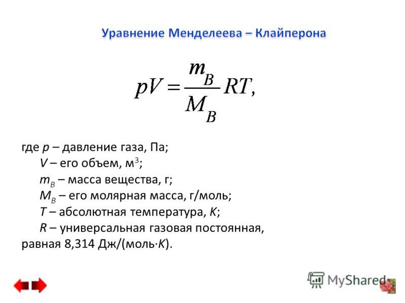 где p – давление газа, Па; V – его объем, м 3 ; m B – масса вещества, г; M B – его молярная масса, г/моль; T – абсолютная температура, K; R – универсальная газовая постоянная, равная 8,314 Дж/(мольK).