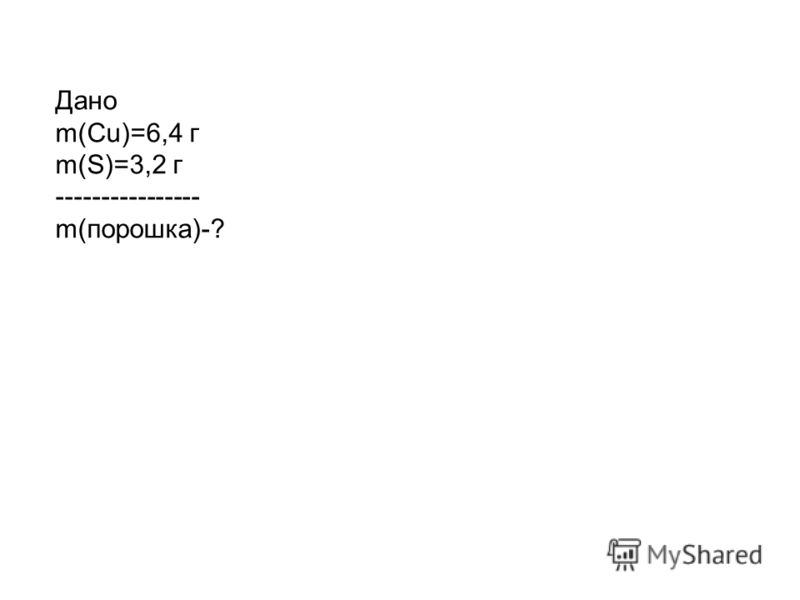 Дано m(Cu)=6,4 г m(S)=3,2 г ---------------- m(порошка)-?