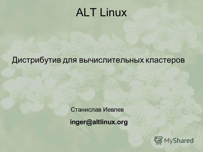 ALT Linux Дистрибутив для вычислительных кластеров Станислав Иевлев inger@altlinux.org