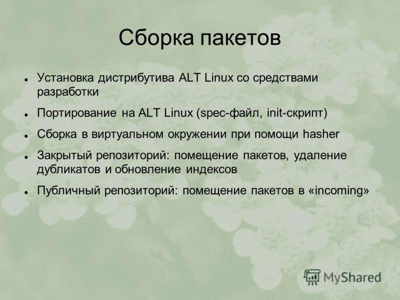 Сборка пакетов Установка дистрибутива ALT Linux со средствами разработки Портирование на ALT Linux (spec-файл, init-скрипт) Сборка в виртуальном окружении при помощи hasher Закрытый репозиторий: помещение пакетов, удаление дубликатов и обновление инд