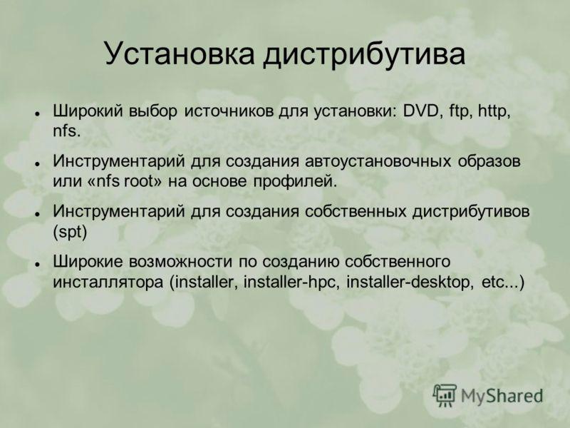 Установка дистрибутива Широкий выбор источников для установки: DVD, ftp, http, nfs. Инструментарий для создания автоустановочных образов или «nfs root» на основе профилей. Инструментарий для создания собственных дистрибутивов (spt) Широкие возможност