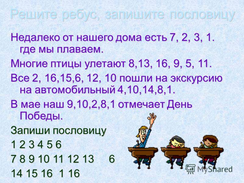 Решите ребус, запишите пословицу Недалеко от нашего дома есть 7, 2, 3, 1. где мы плаваем. Многие птицы улетают 8,13, 16, 9, 5, 11. Все 2, 16,15,6, 12, 10 пошли на экскурсию на автомобильный 4,10,14,8,1. В мае наш 9,10,2,8,1 отмечает День Победы. Запи
