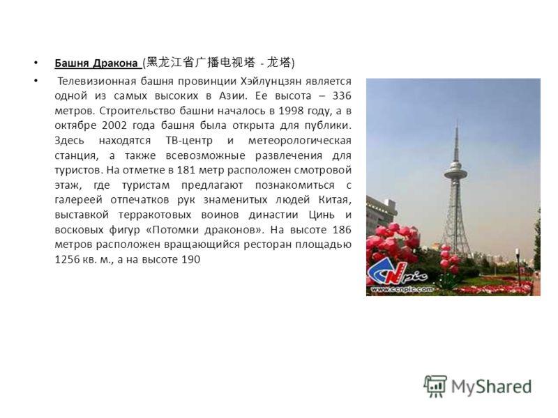 Башня Дракона ( - ) Телевизионная башня провинции Хэйлунцзян является одной из самых высоких в Азии. Ее высота – 336 метров. Строительство башни началось в 1998 году, а в октябре 2002 года башня была открыта для публики. Здесь находятся ТВ-центр и ме
