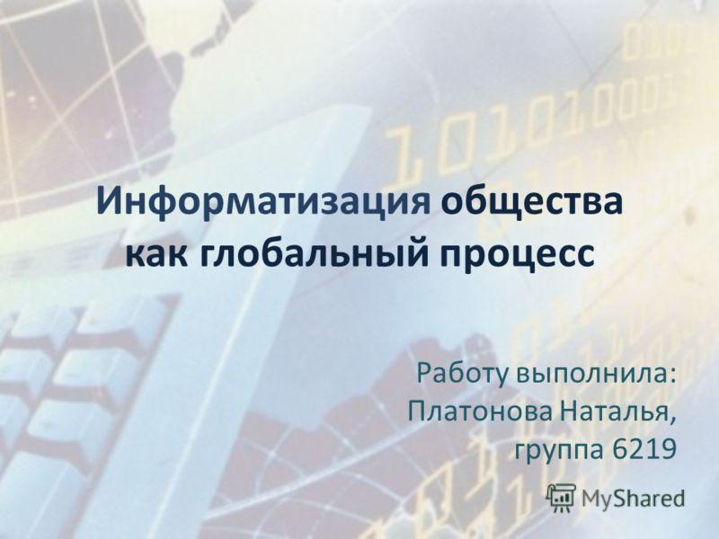Информатизация общества как глобальный процесс Работу выполнила: Платонова Наталья, группа 6219