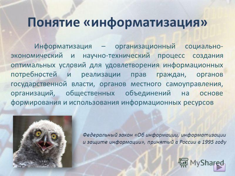 Понятие «информатизация» Информатизация – организационный социально- экономический и научно-технический процесс создания оптимальных условий для удовлетворения информационных потребностей и реализации прав граждан, органов государственной власти, орг