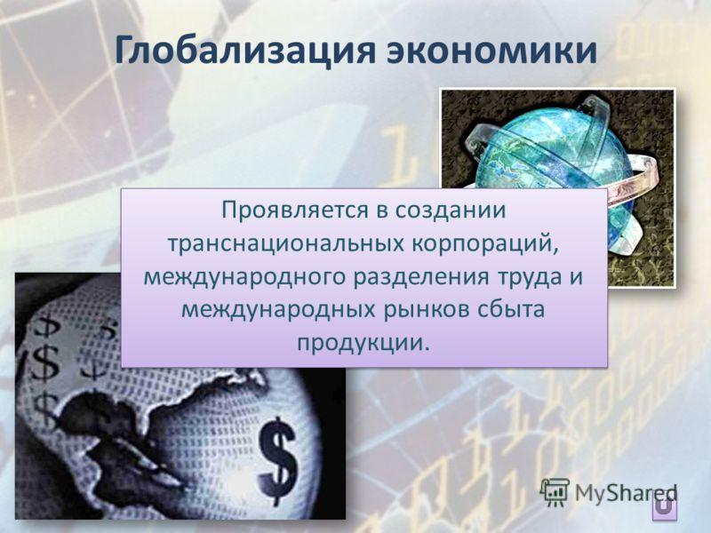 Глобализация экономики Проявляется в создании транснациональных корпораций, международного разделения труда и международных рынков сбыта продукции.