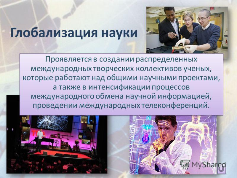 Глобализация науки Проявляется в создании распределенных международных творческих коллективов ученых, которые работают над общими научными проектами, а также в интенсификации процессов международного обмена научной информацией, проведении международн