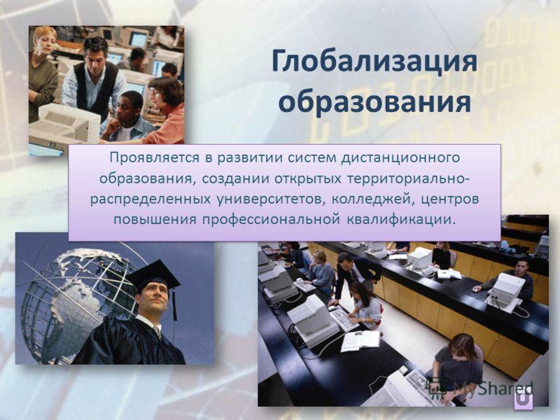 Глобализация образования Проявляется в развитии систем дистанционного образования, создании открытых территориально- распределенных университетов, колледжей, центров повышения профессиональной квалификации.