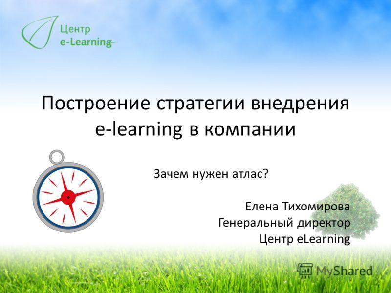 Построение стратегии внедрения e-learning в компании Зачем нужен атлас? Елена Тихомирова Генеральный директор Центр eLearning