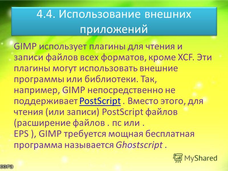4.4. Использование внешних приложений GIMP использует плагины для чтения и записи файлов всех форматов, кроме XCF. Эти плагины могут использовать внешние программы или библиотеки. Так, например, GIMP непосредственно не поддерживает PostScript. Вместо