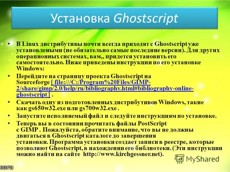 Установка Ghostscript В Linux дистрибутивы почти всегда приходят с Ghostscript уже установлеными (не обязательно самые последние версии). Для других операционных системах, вам,, придется установить его самостоятельно. Ниже приведены инструкции по его