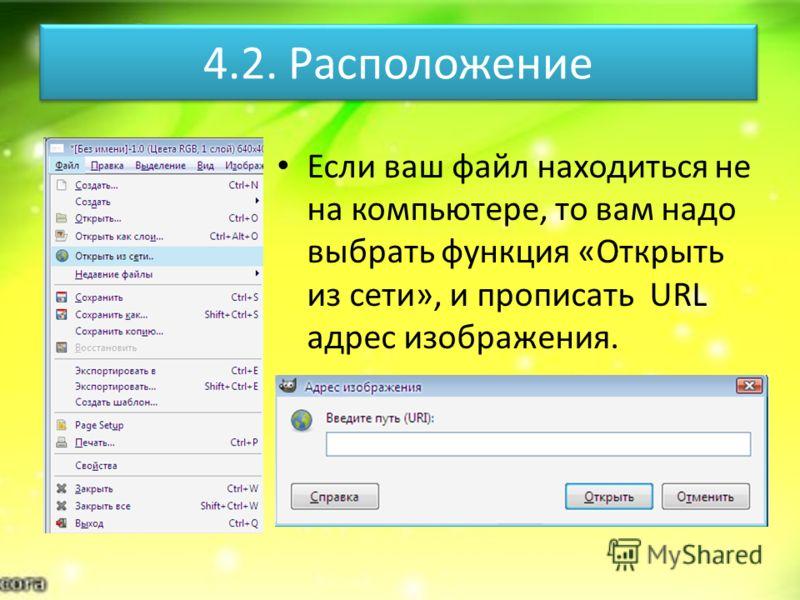 4.2. Расположение Если ваш файл находиться не на компьютере, то вам надо выбрать функция «Открыть из сети», и прописать URL адрес изображения.