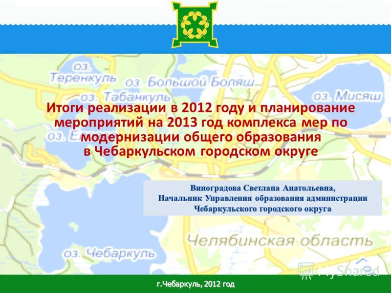 1 Итоги реализации в 2012 году и планирование мероприятий на 2013 год комплекса мер по модернизации общего образования в Чебаркульском городском округе г.Чебаркуль, 2012 год