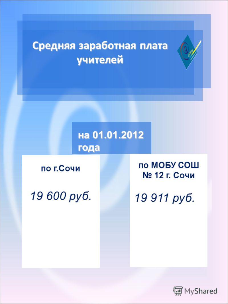Средняя заработная плата учителей по г.Сочи 19 600 руб. на 01.01.2012 года по МОБУ СОШ 12 г. Сочи 19 911 руб.
