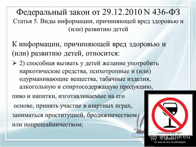 Федеральный закон от 29.12.2010 N 436-ФЗ Статья 5. Виды информации, причиняющей вред здоровью и (или) развитию детей К информации, причиняющей вред здоровью и (или) развитию детей, относится: 2) способная вызвать у детей желание употребить наркотичес