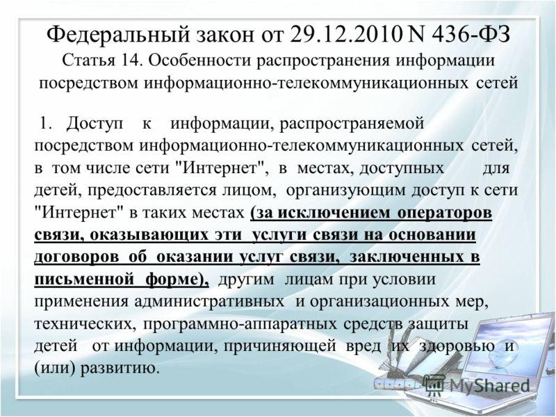 Федеральный закон от 29.12.2010 N 436-ФЗ Статья 14. Особенности распространения информации посредством информационно-телекоммуникационных сетей 1. Доступ к информации, распространяемой посредством информационно-телекоммуникационных сетей, в том числе