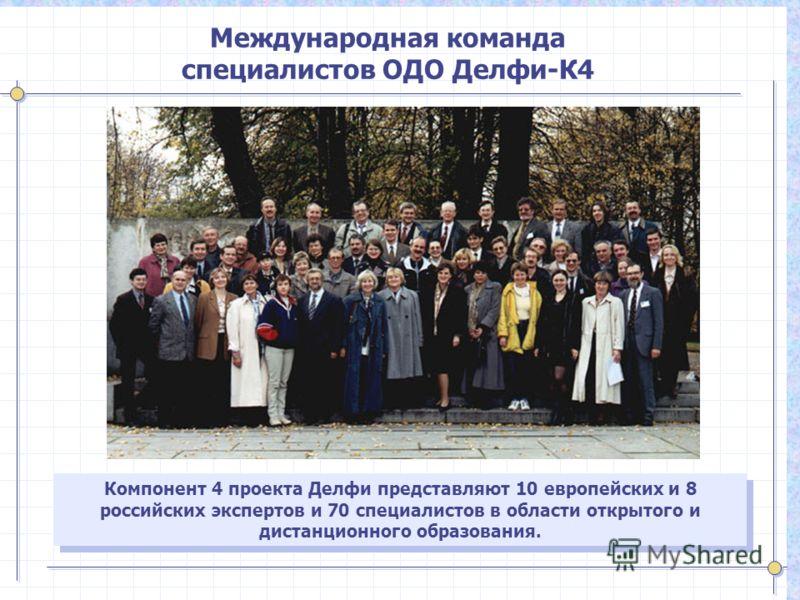 Компонент 4 проекта Делфи представляют 10 европейских и 8 российских экспертов и 70 специалистов в области открытого и дистанционного образования. Международная команда специалистов ОДО Делфи-К4