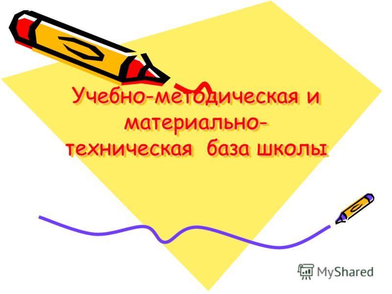 Учебно-методическая и материально- техническая база школы Учебно-методическая и материально- техническая база школы