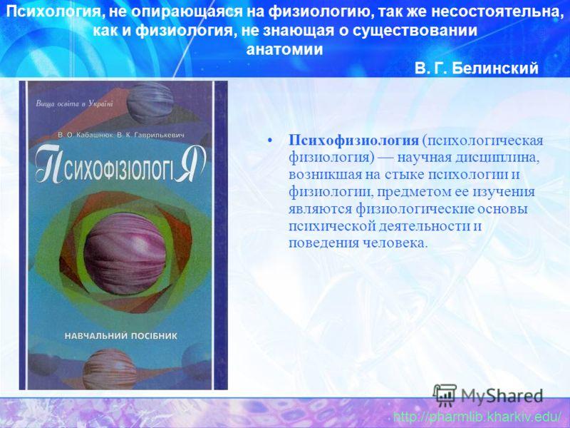 Психология, не опирающаяся на физиологию, так же несостоятельна, как и физиология, не знающая о существовании анатомии В. Г. Белинский Психофизиология (психологическая физиология) научная дисциплина, возникшая на стыке психологии и физиологии, предме