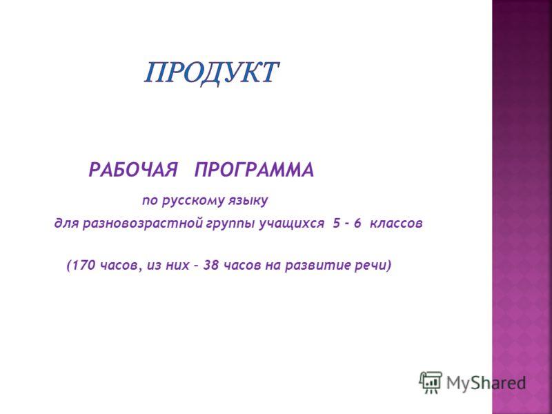РАБОЧАЯ ПРОГРАММА по русскому языку для разновозрастной группы учащихся 5 - 6 классов (170 часов, из них – 38 часов на развитие речи)