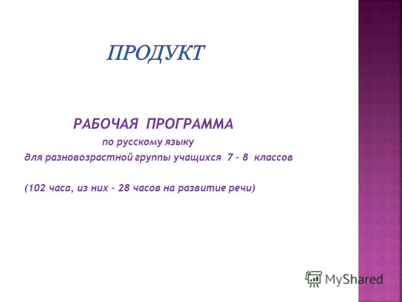 РАБОЧАЯ ПРОГРАММА по русскому языку для разновозрастной группы учащихся 7 – 8 классов (102 часа, из них – 28 часов на развитие речи)